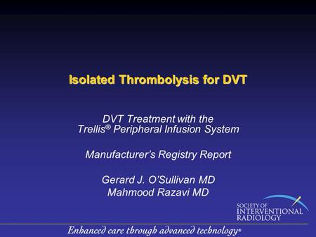 Isolated Thrombolysis for DVT DVT Treatment with the Trellis ® Peripheral Infusion System Manufacturer's Registry Report Gerard J. O'Sullivan MD Mahmood.
