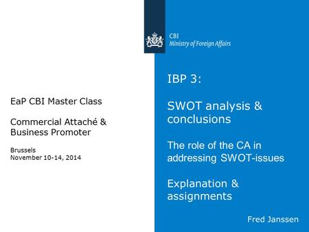 IBP 3: SWOT analysis & conclusions The role of the CA in addressing SWOT-issues Explanation & assignments EaP CBI Master Class Commercial Attaché & Business.