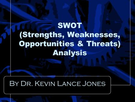 SWOT (Strengths, Weaknesses, Opportunities & Threats) Analysis By Dr. Kevin Lance Jones.