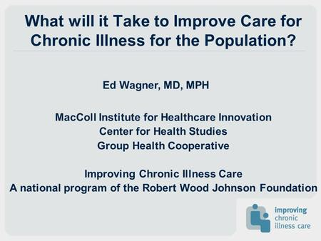 What will it Take to Improve Care for Chronic Illness for the Population? Ed Wagner, MD, MPH MacColl Institute for Healthcare Innovation Center for Health.