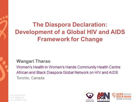 Www.whiwh.com www.abdgn.org www.aids2014.org The Diaspora Declaration: Development of a Global HIV and AIDS Framework for Change Wangari Tharao Women's.