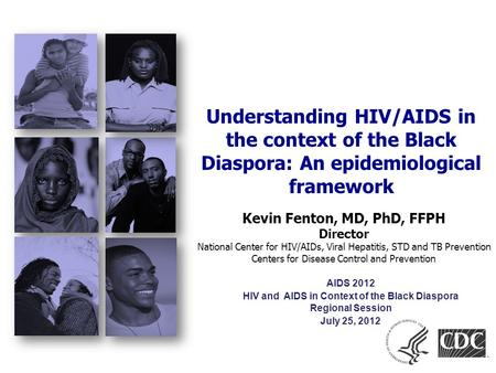Kevin Fenton, MD, PhD, FFPH Director National Center for HIV/AIDs, Viral Hepatitis, STD and TB Prevention Centers for Disease Control and Prevention Understanding.