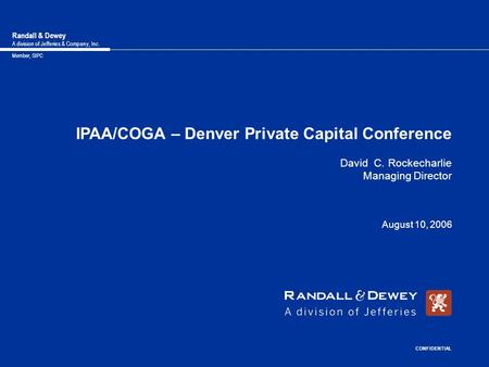 Randall & Dewey A division of Jefferies & Company, Inc. Member, SIPC IPAA/COGA – Denver Private Capital Conference David C. Rockecharlie Managing Director.