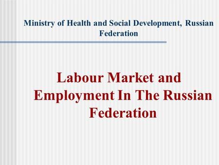Ministry of Health and Social Development, Russian Federation Labour Market and Employment In The Russian Federation.