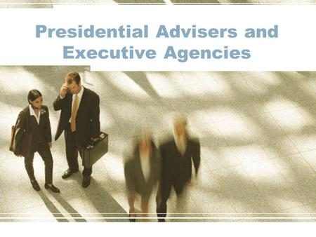 Presidential Advisers and Executive Agencies. Executive Office of the President The employees of the Executive Office of the President (EOP) help the.