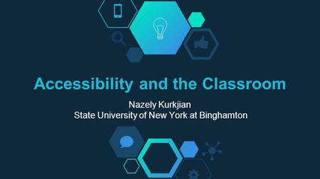 Accessibility and the Classroom Nazely Kurkjian State University of New York at Binghamton.