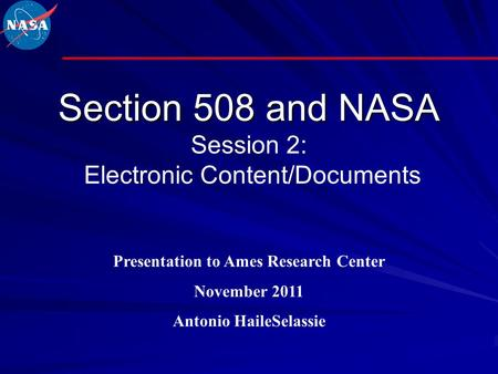 Section 508 and NASA Section 508 and NASA Session 2: Electronic Content/Documents Presentation to Ames Research Center November 2011 Antonio HaileSelassie.