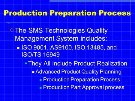 Production Preparation Process The SMS Technologies Quality Management System includes: ISO 9001, AS9100, ISO 13485, and ISO/TS 16949  They All Include.