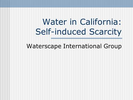 Water in California: Self-induced Scarcity Waterscape International Group.