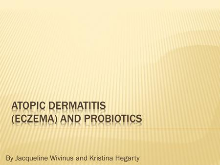 By Jacqueline Wivinus and Kristina Hegarty.  Objective: To study the effects of the use of probiotics in pediatric patients that suffer from atopic dermatitis.