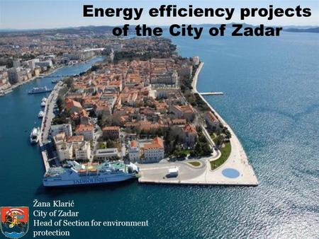 Energy efficiency projects of the City of Zadar Žana Klarić City of Zadar Head of Section for environment protection.