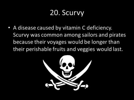 20. Scurvy A disease caused by vitamin C deficiency. Scurvy was common among sailors and pirates because their voyages would be longer than their perishable.
