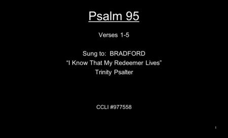"Psalm 95 Verses 1-5 Sung to: BRADFORD ""I Know That My Redeemer Lives"" Trinity Psalter CCLI #977558 1."