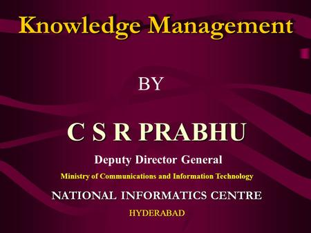 Knowledge Management BY C S R PRABHU Deputy Director General Ministry of Communications and Information Technology NATIONAL INFORMATICS CENTRE HYDERABAD.