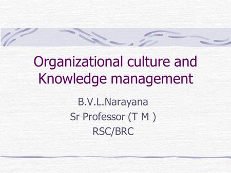 Organizational culture and Knowledge management B.V.L.Narayana Sr Professor (T M ) RSC/BRC.