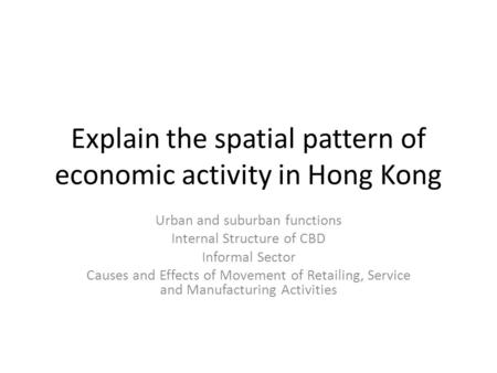 Explain the spatial pattern of economic activity in Hong Kong Urban and suburban functions Internal Structure of CBD Informal Sector Causes and Effects.