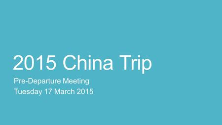 2015 China Trip Pre-Departure Meeting Tuesday 17 March 2015.