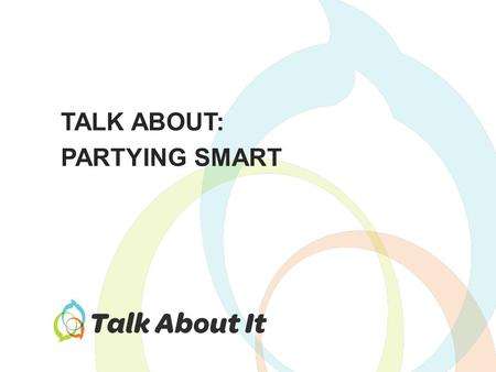TALK ABOUT: PARTYING SMART. How can we avoid the downsides of drinking? How can we make smarter, safer decisions about drinking? Things to Talk About.