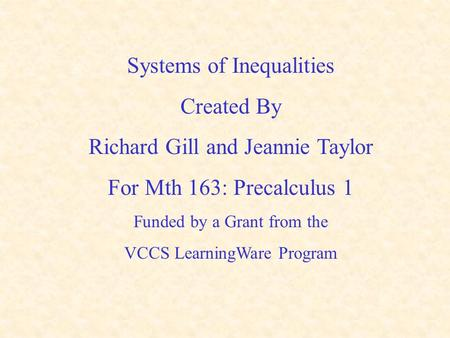 Systems of Inequalities Created By Richard Gill and Jeannie Taylor For Mth 163: Precalculus 1 Funded by a Grant from the VCCS LearningWare Program.