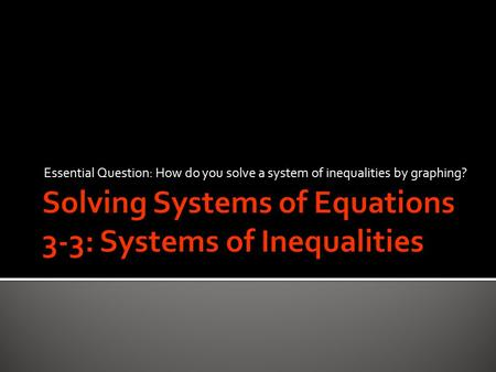 Essential Question: How do you solve a system of inequalities by graphing?