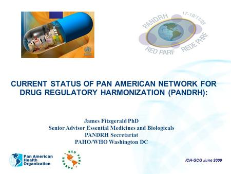 ICH-GCG June 2009 Pan American Health Organization CURRENT STATUS OF PAN AMERICAN NETWORK FOR DRUG REGULATORY HARMONIZATION (PANDRH): James Fitzgerald.