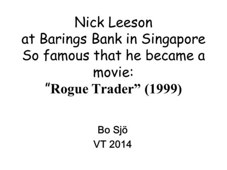"Nick Leeson at Barings Bank in Singapore So famous that he became a movie: "" Rogue Trader"" (1999) Bo Sjö VT 2014."