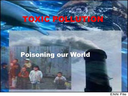 TOXIC POLLUTION Poisoning our World. We are poisoning each other  Every time we put herbicides on our lawns, fill our tanks with gasoline, buy pressure.