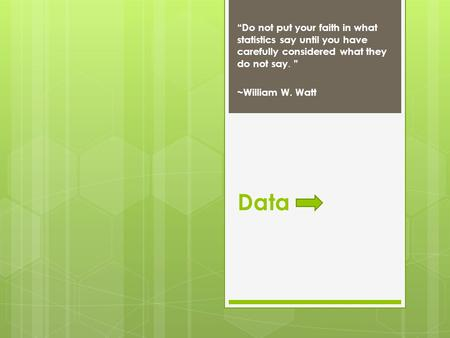 "Data ""Do not put your faith in what statistics say until you have carefully considered what they do not say. "" ~William W. Watt."