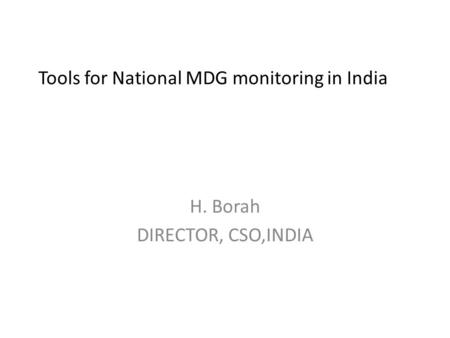 Tools for National MDG monitoring <strong>in</strong> <strong>India</strong> H. Borah DIRECTOR, CSO,<strong>INDIA</strong>.