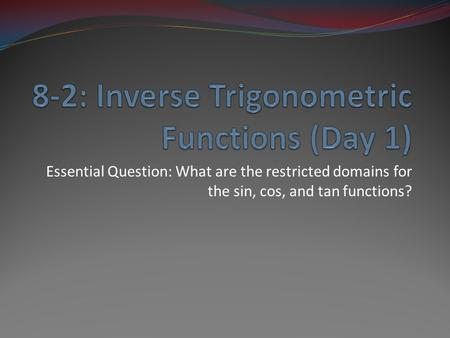 Essential Question: What are the restricted domains for the sin, cos, and tan functions?