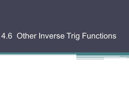 4.6 Other Inverse Trig Functions. To get the graphs of the other inverse trig functions we make similar efforts we did to get inverse sine & cosine. We.