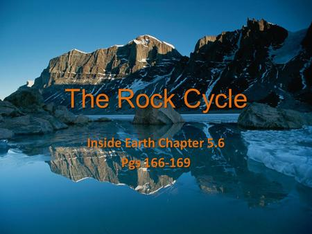The Rock Cycle Inside Earth Chapter 5.6 Pgs 166-169.