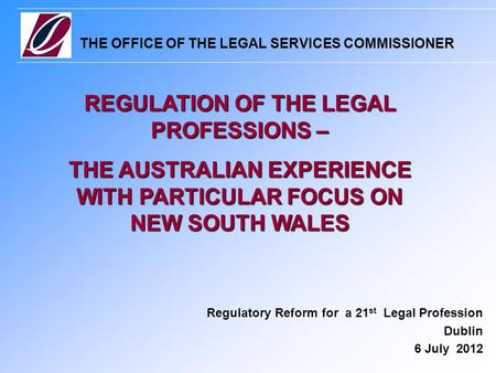 THE OFFICE OF THE LEGAL SERVICES COMMISSIONER Regulatory Reform for a 21 st Legal Profession Dublin 6 July 2012 REGULATION OF THE LEGAL PROFESSIONS – THE.