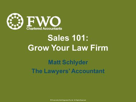 Sales 101: Grow Your Law Firm Matt Schlyder The Lawyers' Accountant © Financially Well Organised Pty Ltd. All Rights Reserved.