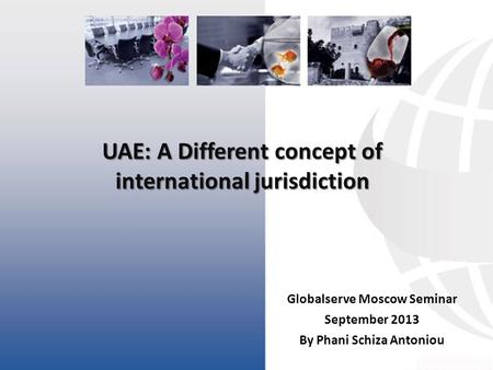 UAE: A Different concept of international jurisdiction Globalserve Moscow Seminar September 2013 By Phani Schiza Antoniou.