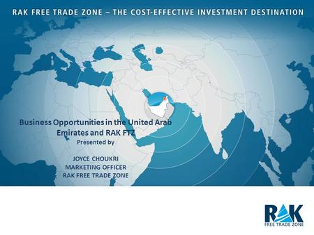 Business Opportunities in the United Arab Emirates and RAK FTZ Presented by JOYCE CHOUKRI MARKETING OFFICER RAK FREE TRADE ZONE.