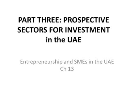 PART THREE: PROSPECTIVE SECTORS FOR INVESTMENT in the UAE Entrepreneurship and SMEs in the UAE Ch 13.