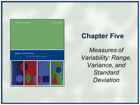 Chapter Five Measures of Variability: Range, Variance, and Standard Deviation.
