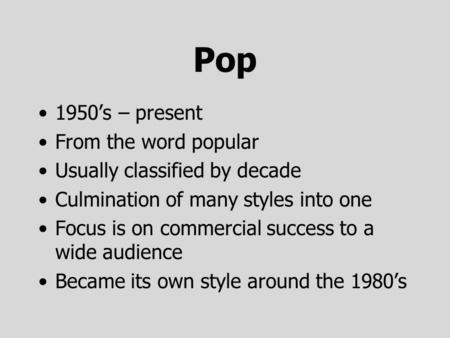 Pop 1950's – present From the word popular Usually classified by decade Culmination of many styles into one Focus is on commercial success to a wide audience.