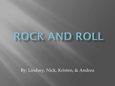 By: Lindsey, Nick, Kristen, & Andrea.  It is a form of popular music that evolved in the 1950's from Rhythm and Blues.  Rock music incorporates a variety.