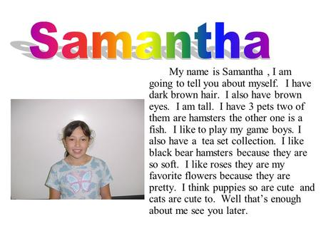 My name is Samantha, I am going to tell you about myself. I have dark brown hair. I also have brown eyes. I am tall. I have 3 pets two of them are hamsters.