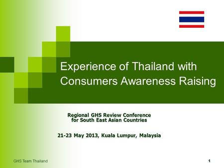 Experience of Thailand with Consumers Awareness Raising Regional GHS Review Conference for South East Asian Countries 21-23 May 2013, Kuala Lumpur, Malaysia.