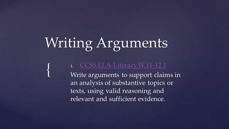 { Writing Arguments 1. CCSS.ELA-Literacy.W.11-12.1 CCSS.ELA-Literacy.W.11-12.1 Write arguments to support claims in an analysis of substantive topics or.