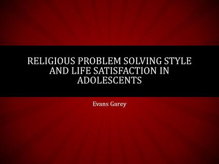Evans Garey RELIGIOUS PROBLEM SOLVING STYLE AND LIFE SATISFACTION IN ADOLESCENTS.