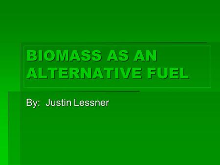 BIOMASS AS AN ALTERNATIVE FUEL By: Justin Lessner.