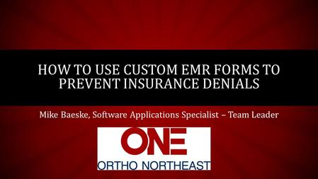 Mike Baeske, Software Applications Specialist – Team Leader HOW TO USE CUSTOM EMR FORMS TO PREVENT INSURANCE DENIALS.