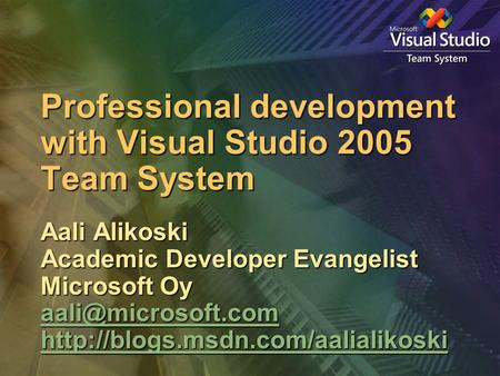 Professional development with Visual Studio 2005 Team System Aali Alikoski Academic Developer Evangelist Microsoft Oy