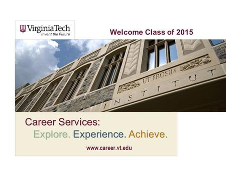 Career Services: Explore. Experience. Achieve. www.career.vt.edu Welcome Class of 2015.