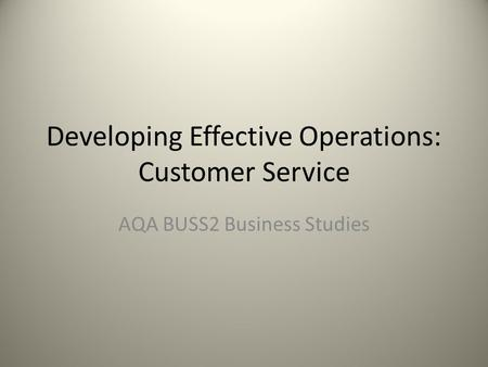 Developing Effective Operations: Customer Service AQA BUSS2 Business Studies.