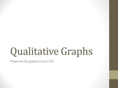 Qualitative Graphs These are the graphs of your life!